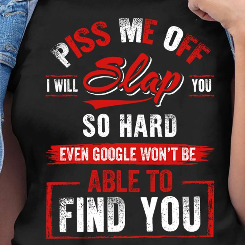 Piss Me Off I Will Slap You So Hard Even Google Won't Be Able To Find You Awesome Gifts For Best Friend Black T Shirt S-6xl Mens And Women Clothing