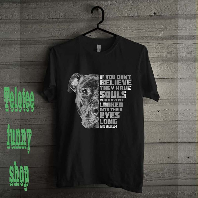 Pitbull If You Don't Believe They Have Souls You Haven't Looked Into Their Eyes Long Enough T Shirt Black