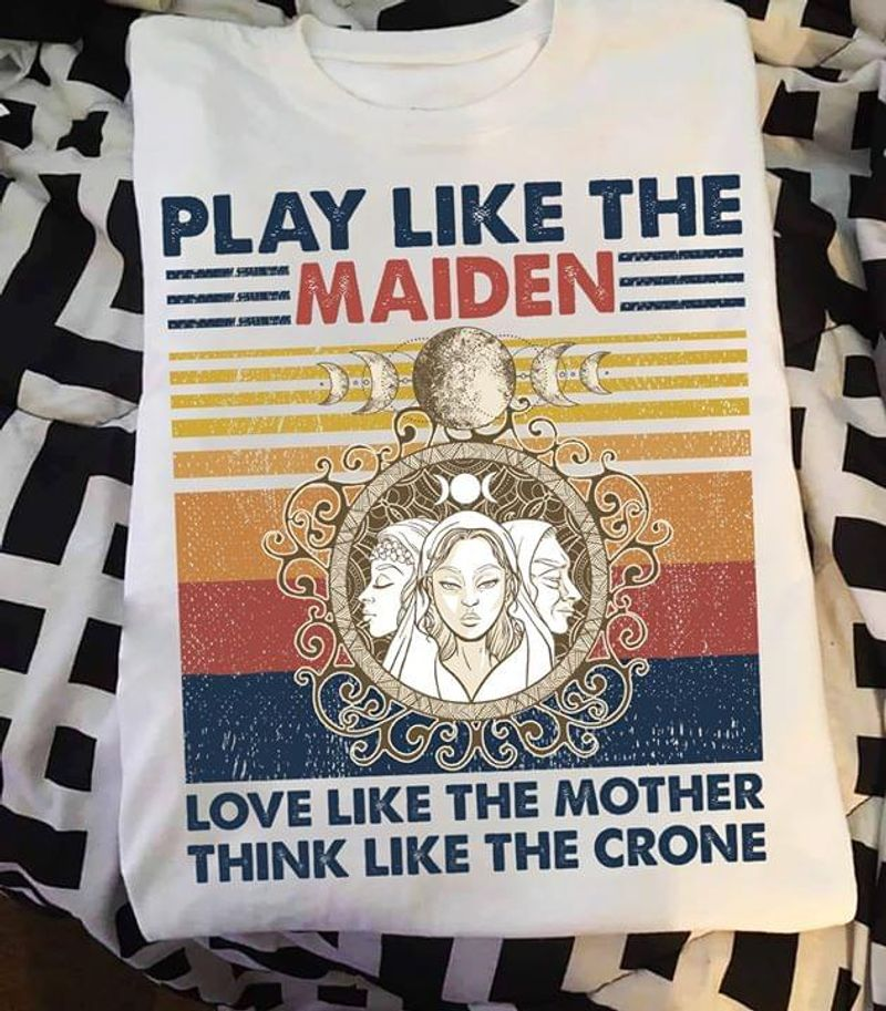 Play Like The Maiden Love Like The Mother Think Like The Crone White T Shirt Men/ Woman S-6XL Cotton