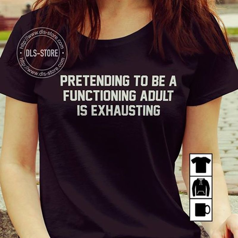 Pretending To Be A Functioning Adult Is Exhausting T Shirt Black A8