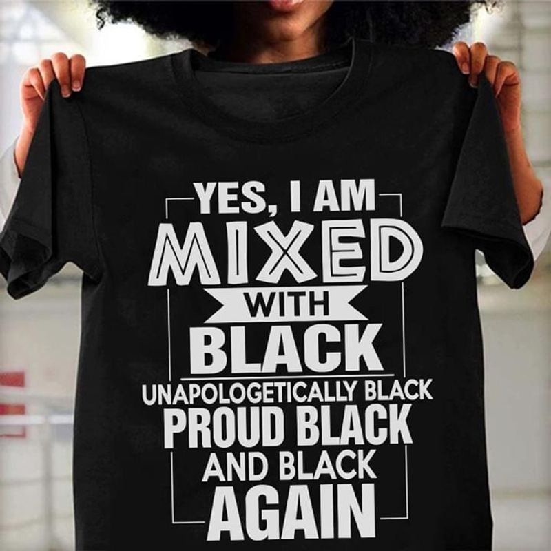 Proud Black Yes I Am Mixed With Black Unapologetically Black Black T Shirt Men And Women S-6XL Cotton