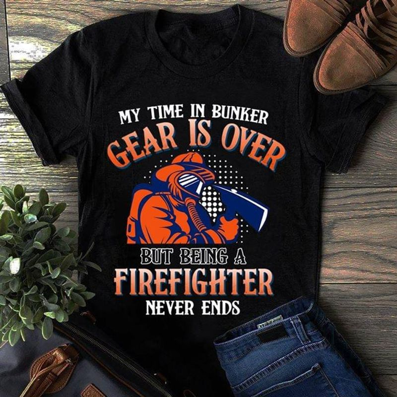 Proud Firefighter My Time In Bunker Gear Is Over Being A Firefighter Never Ends Black T Shirt Men And Women S-6XL Cotton