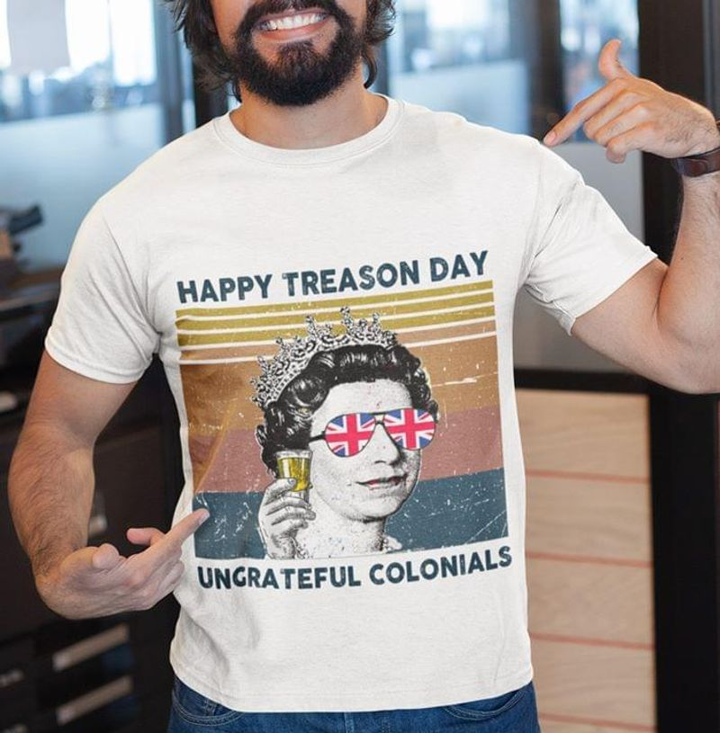 Queen Elizabeth Happy Treason Day Ungrateful Colonials Independence Day White T Shirt Men/ Woman S-6XL Cotton