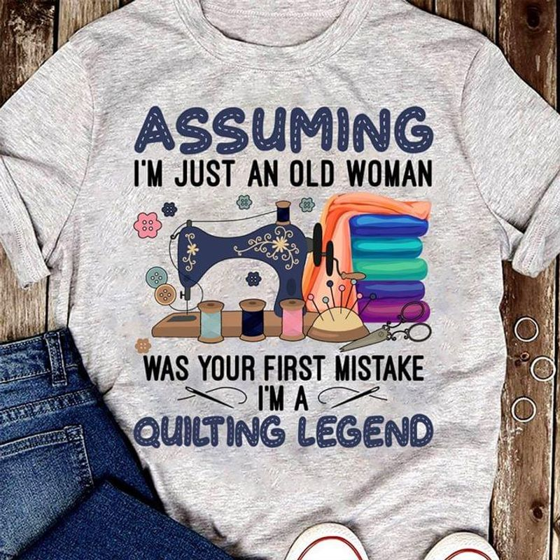 Quilting Lover Assuming I'm Just An Old Man Was Your First Mistake I'm A Quilting Leggend Sport Grey T Shirt Men And Women S-6XL Cotton