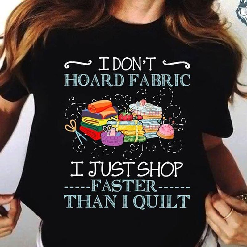 Quilting Lover I Don't Hoard Fabric I Just Shop Faster Than I Quilt Black T Shirt Men And Women S-6XL Cotton