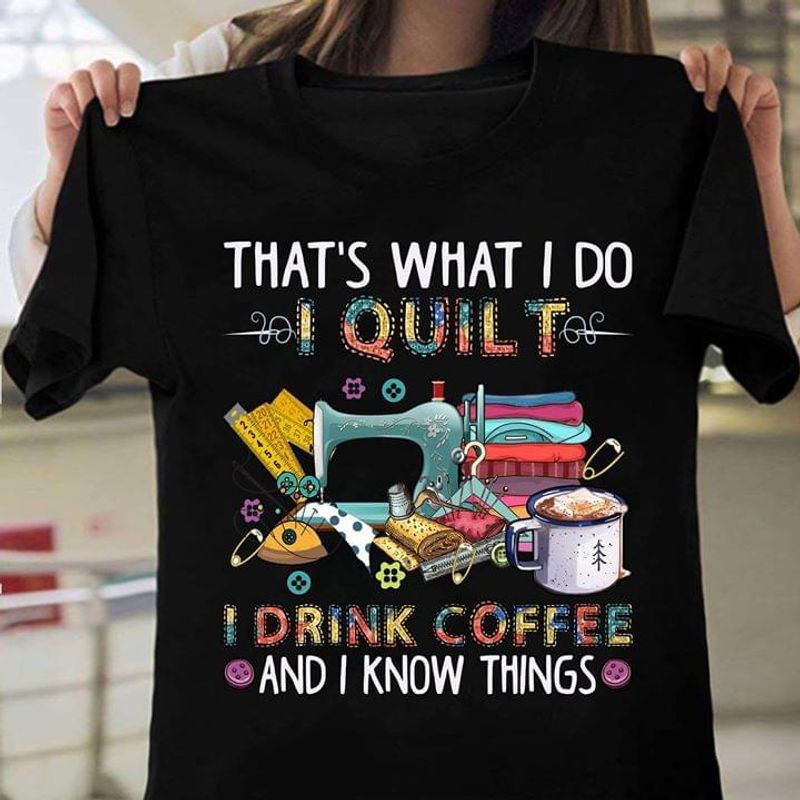 Quilting Lovers That What I Do Quilt Drink Coffee And Know Things Black T Shirt Men And Women S-6XL Cotton