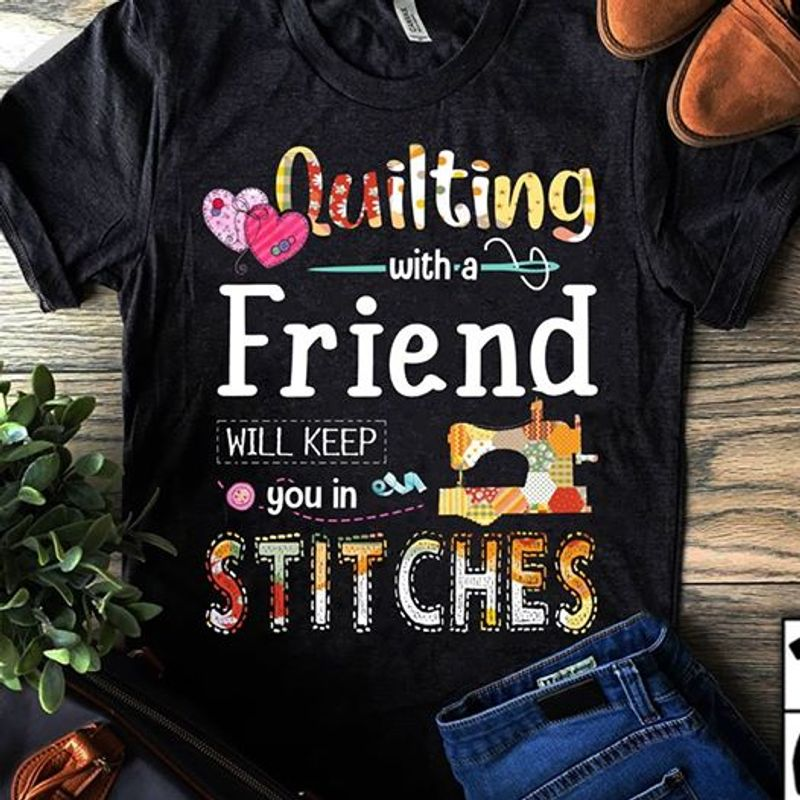 Quilting With A Friend Will Keep You In Stitches   T-shirt Black B1