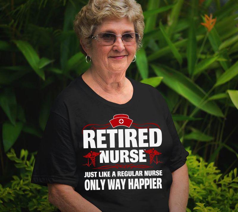 Retired Nurse Just Like Regular Nurse Only Way Happier  T-shirt Black A5