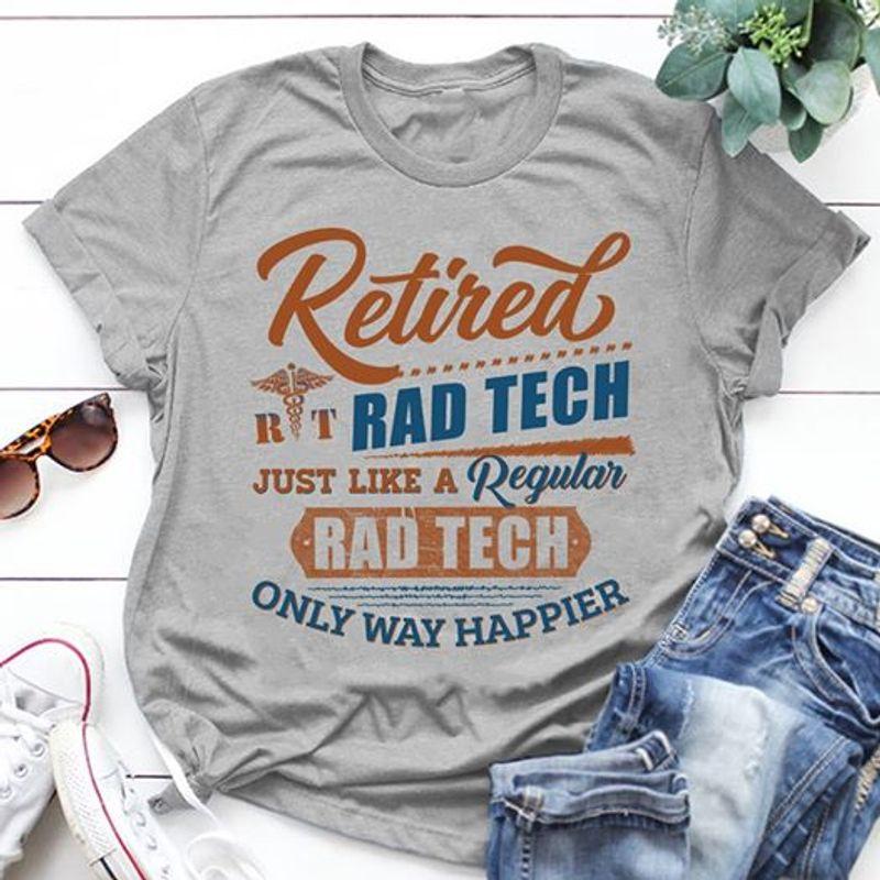 Retired Rad Tech Just Like A Regular  Rad Tech Only Way Happier  T Shirt Grey B4