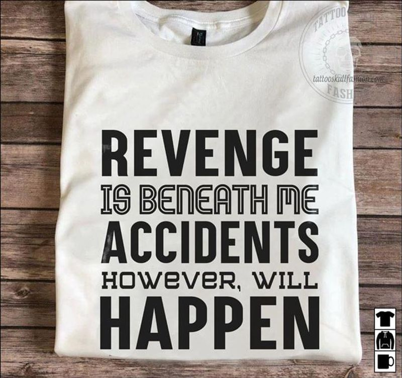 Revenge Is Beneath Me Accidents However, Will Happen Perfect For Casual White T Shirt S-6xl Mens And Women Clothing
