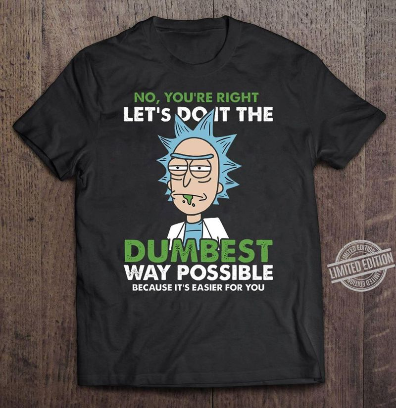 Rick Sanchez No Youre Right Lets Do It The Dumbest Way Possible Because Its Easier For You T Shirt Black