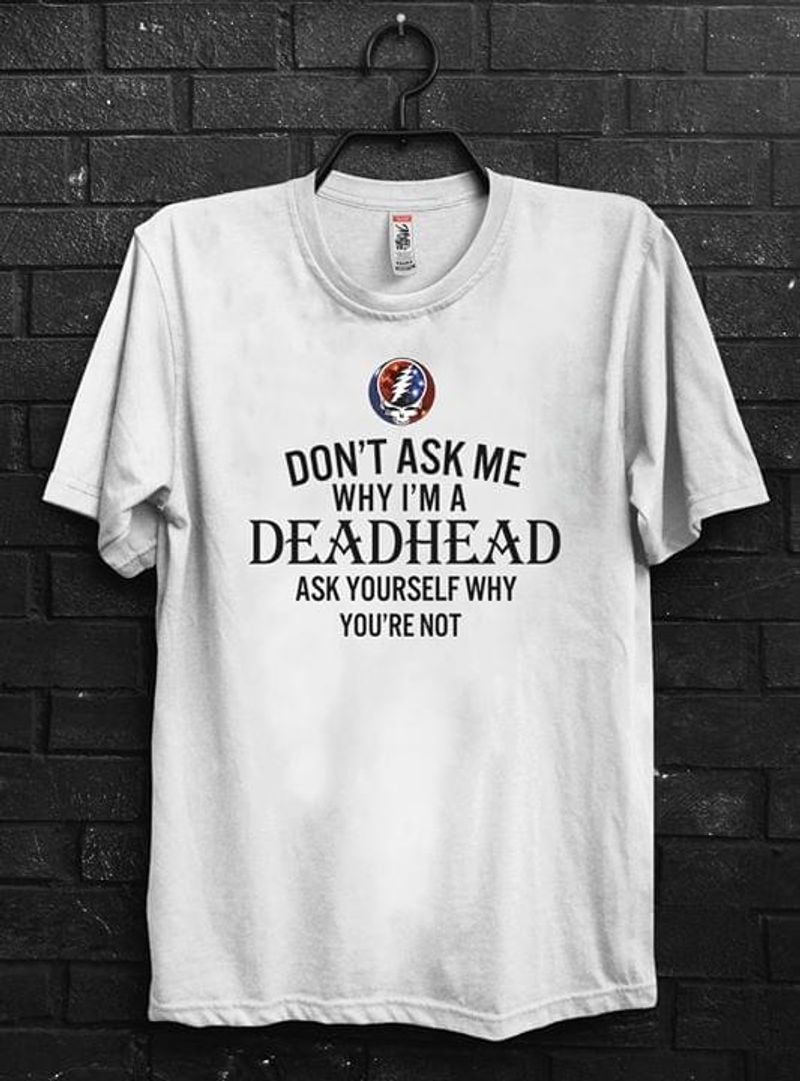 Rock Lovers Don't Ask Me Why I'm A Deadhead Ask Yourself Why You're Not White T Shirt Men/ Woman S-6XL Cotton