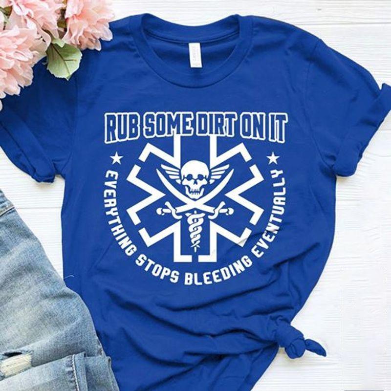 Rub Some Dirt On It- Everything Stops Bleeding Eventually T Shirt Blue