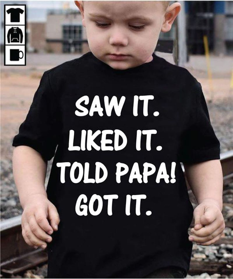 Saw It Liked It Told Papa Got It T Shirt S-6XL Mens And Women Clothing