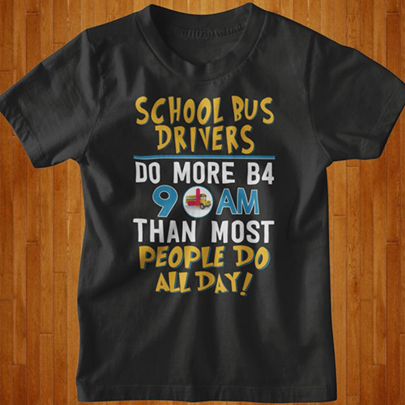 School Bus Drivers Do More B4 9am Than Most People Do All Day  T-shirt Black A5