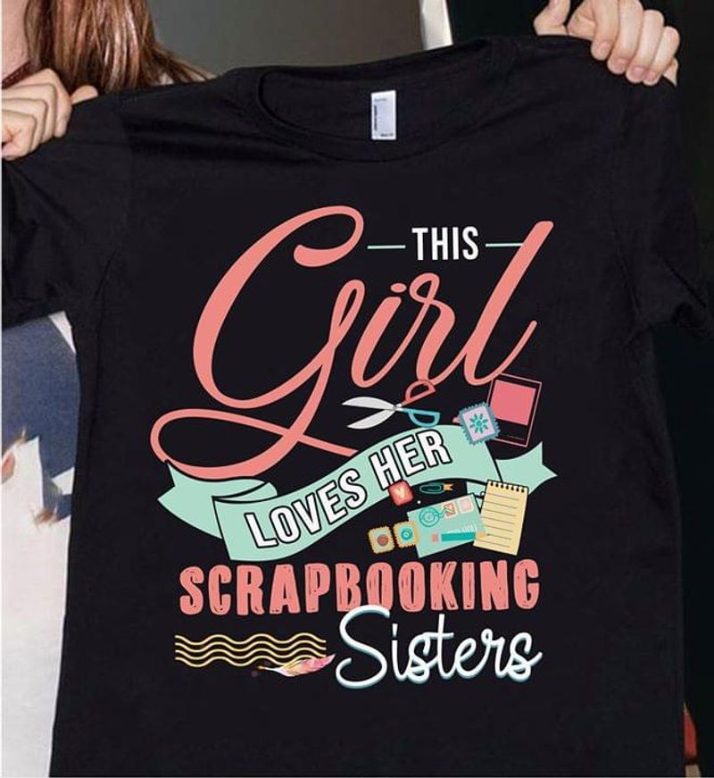 Scrapbooking This Girls Loves Her Scrapbooking Sisters Black T Shirt Men/ Woman S-6XL Cotton