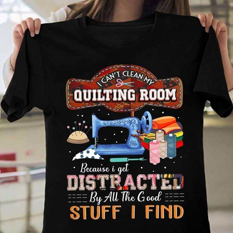 Sewing Machine Fabric I Can't Clean My Quilting Room Because I Get Distracted By All Good Stuff I Find Black T Shirt Men And Women S-6XL Cotton