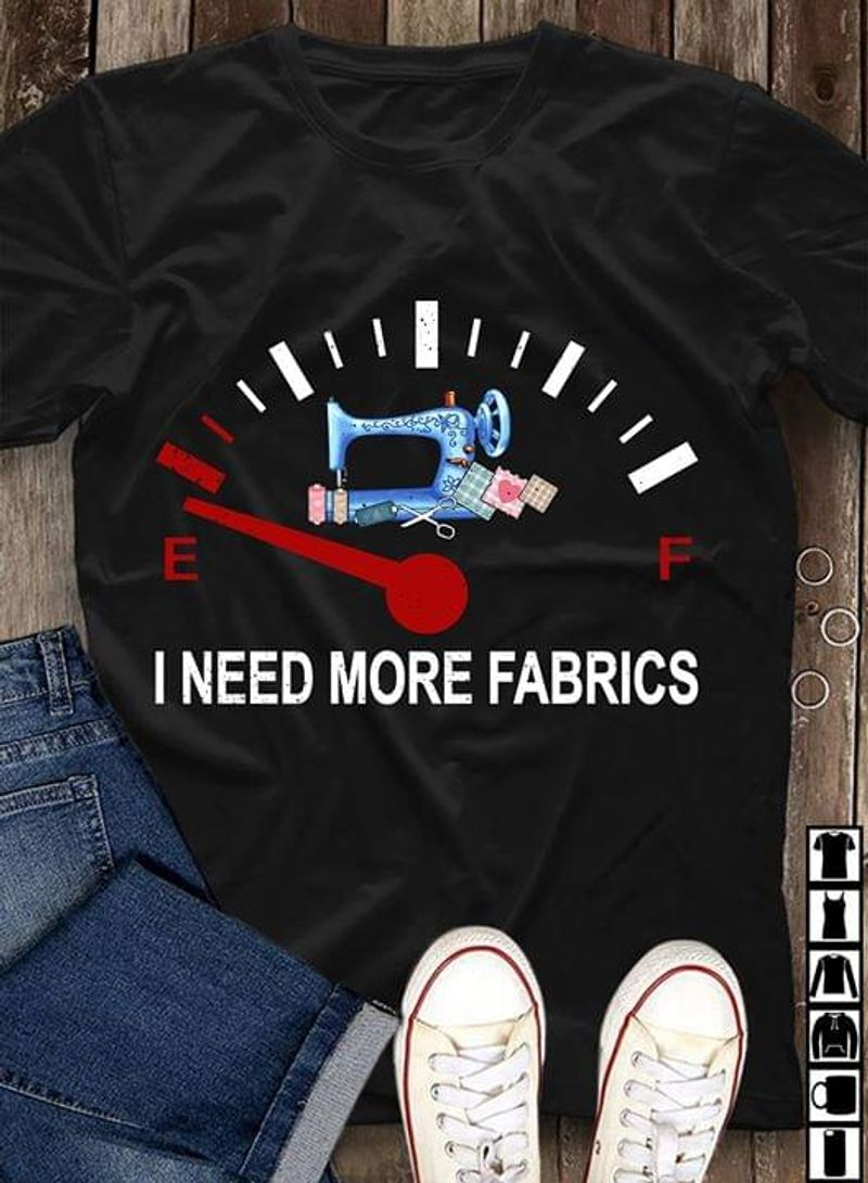 Sewing Machine I Need More Fabrics Sewing Lover Gift Amazing Sewer Gift Black T Shirt Men And Women S-6XL Cotton