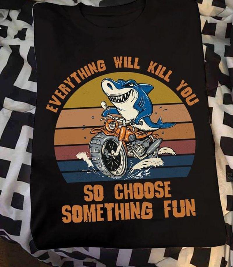 Shark Motobike Rider Everything Will Kill You So Choose Something Fun Black T Shirt Men And Women S-6XL Cotton