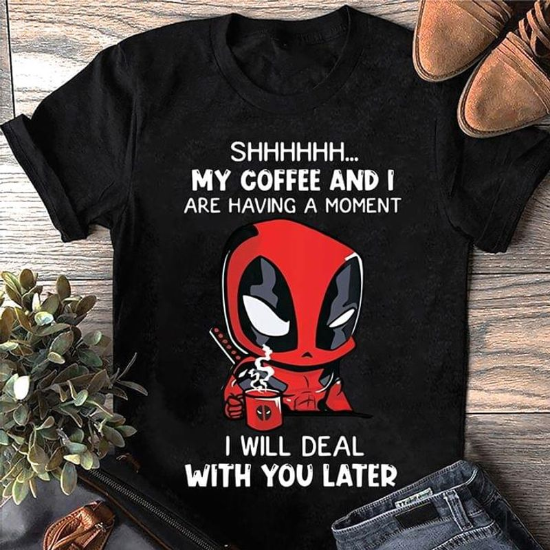 Shhh My Coffee And I Are Having A Moment I Will Deal With You Later Black T Shirt Men And Women S-6XL Cotton