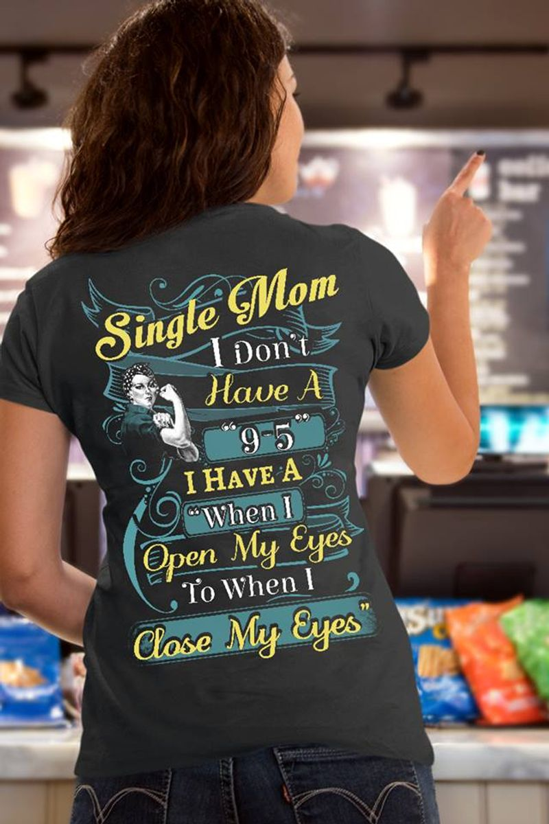 Single Mom I Dont Have A 9 5 I Have A When I Open My Eyes To When I Close My Eyes T-shirt Black A4