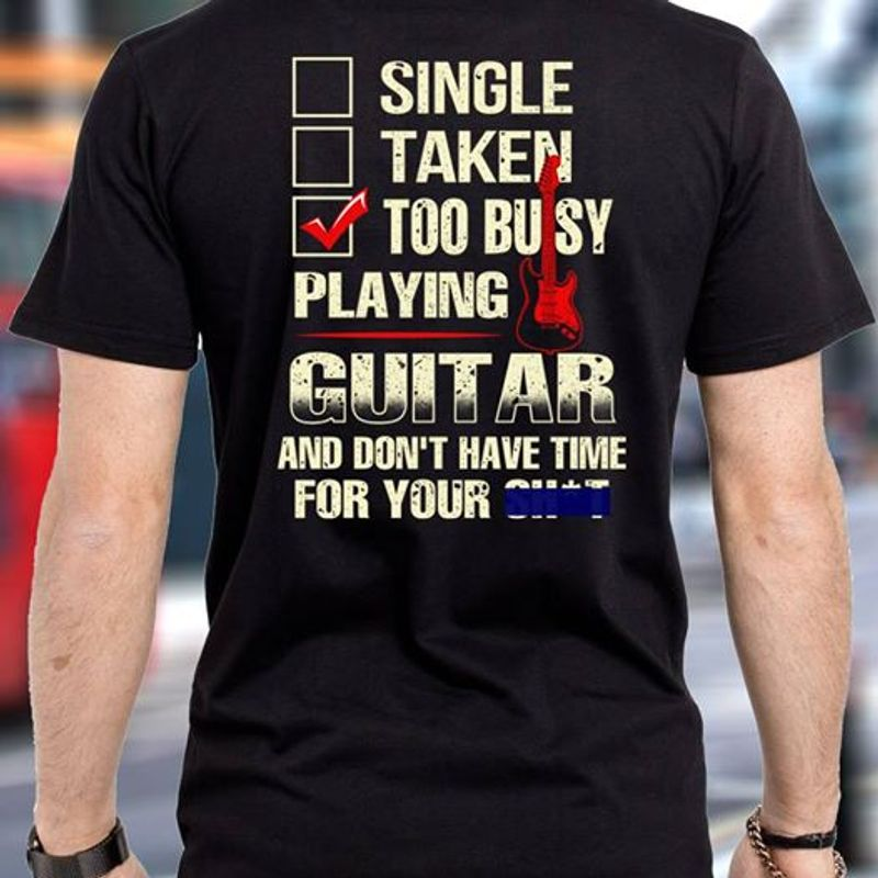 Single Taken Too Busy Playing Guitar And Dont Have Time For Your Shit    T-Shirt Black B5