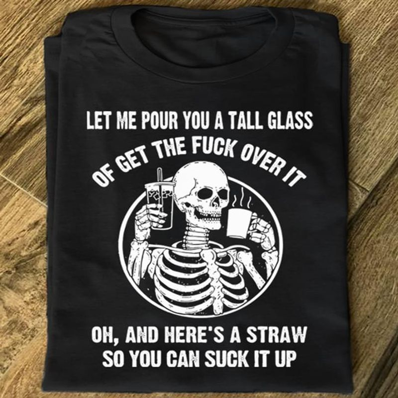 Skull Coffee Tee Let Me Pour You A Tall Glass Of Get The Fuck Over It Quote Black T Shirt Men And Women S-6XL Cotton