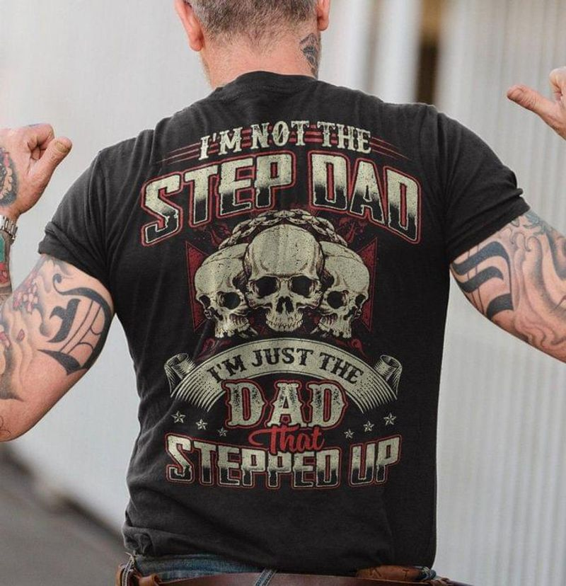 Skulls I'm Not The Step Dad I'm Just The Dad That Stepped Up Father's Day Gift Back Side Black T Shirt Men And Women S-6XL Cotton
