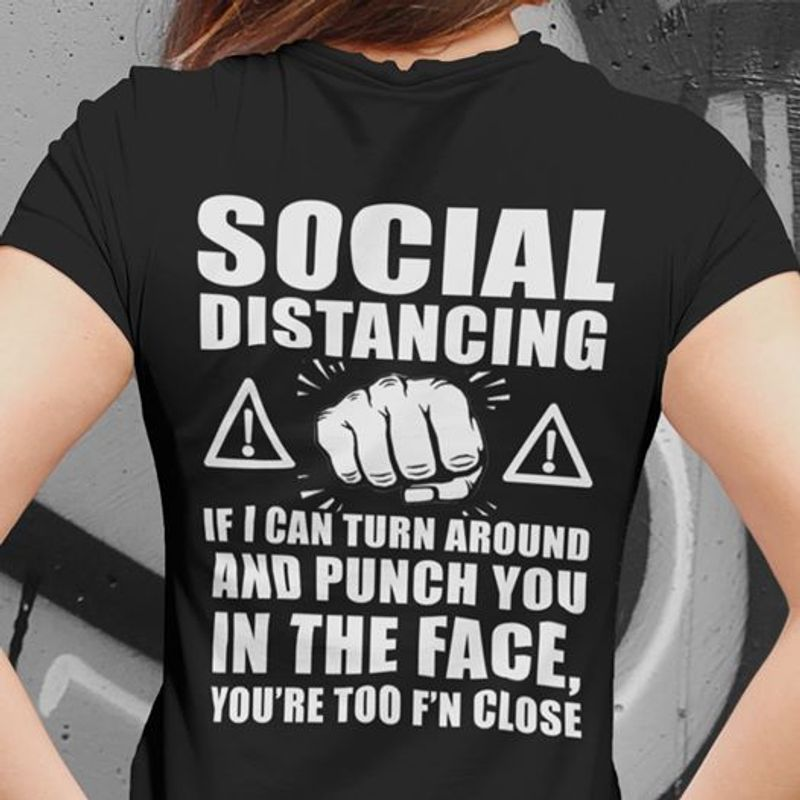 Social Distancing If I Can Turn Around And Punch You In The Face You Re Too Fn Close T-shirt Black A4