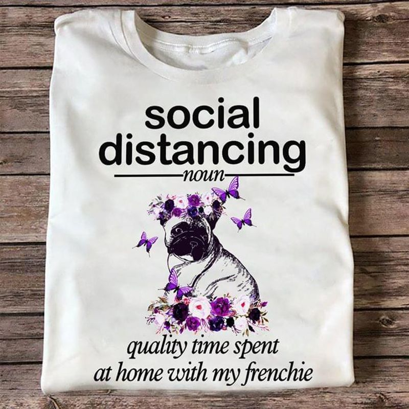 Social Distancing Quality Time Spent At Home With My Frenchie White T Shirt Men/ Woman S-6XL Cotton