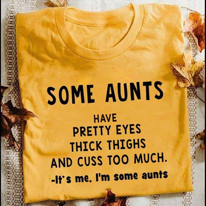 Some Aunts Have Pretty Eyes Thick Thighs And Cuss Too Much It S Me I M Some Aunts  T-shirt Yellow B5