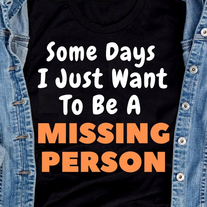 Some Days I Just Want To Be A Missing Person Black T Shirt Men/ Woman S-6XL Cotton