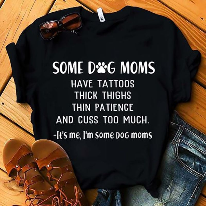 Some Dog Mom Thick Thighs And Cuss Too Much Its Me Im Some Dog Moms T-Shirt Black A8
