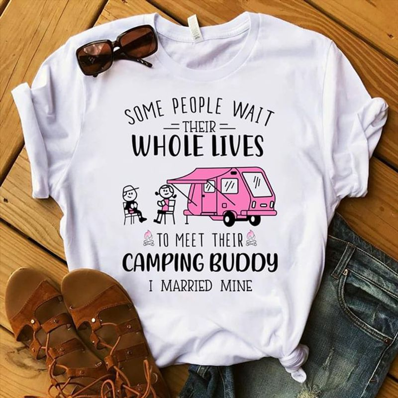 Some People Wait Their Whole Lives To Meet Their Camping Buddy I Married White T Shirt Men And Women S-6XL Cottons