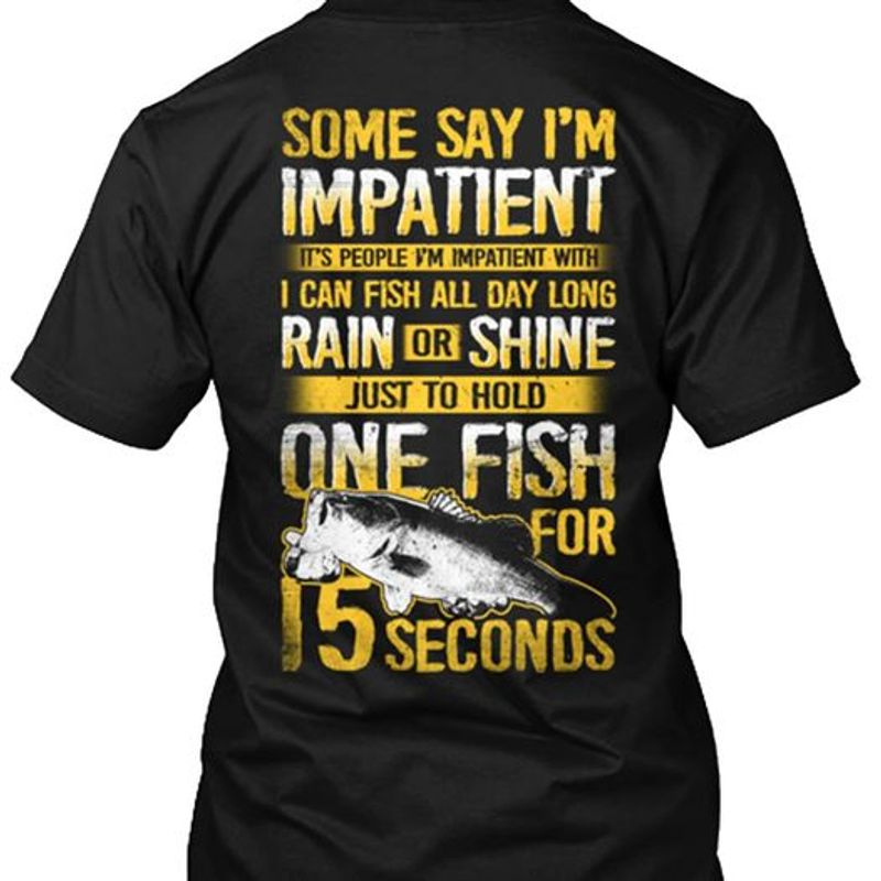 Some Say Im Impatient Its People Im Impatient With I Can Fish All Day Long Rain Or Shine Just To Hold One Fish For 15 SecondsT-shirt Black A4