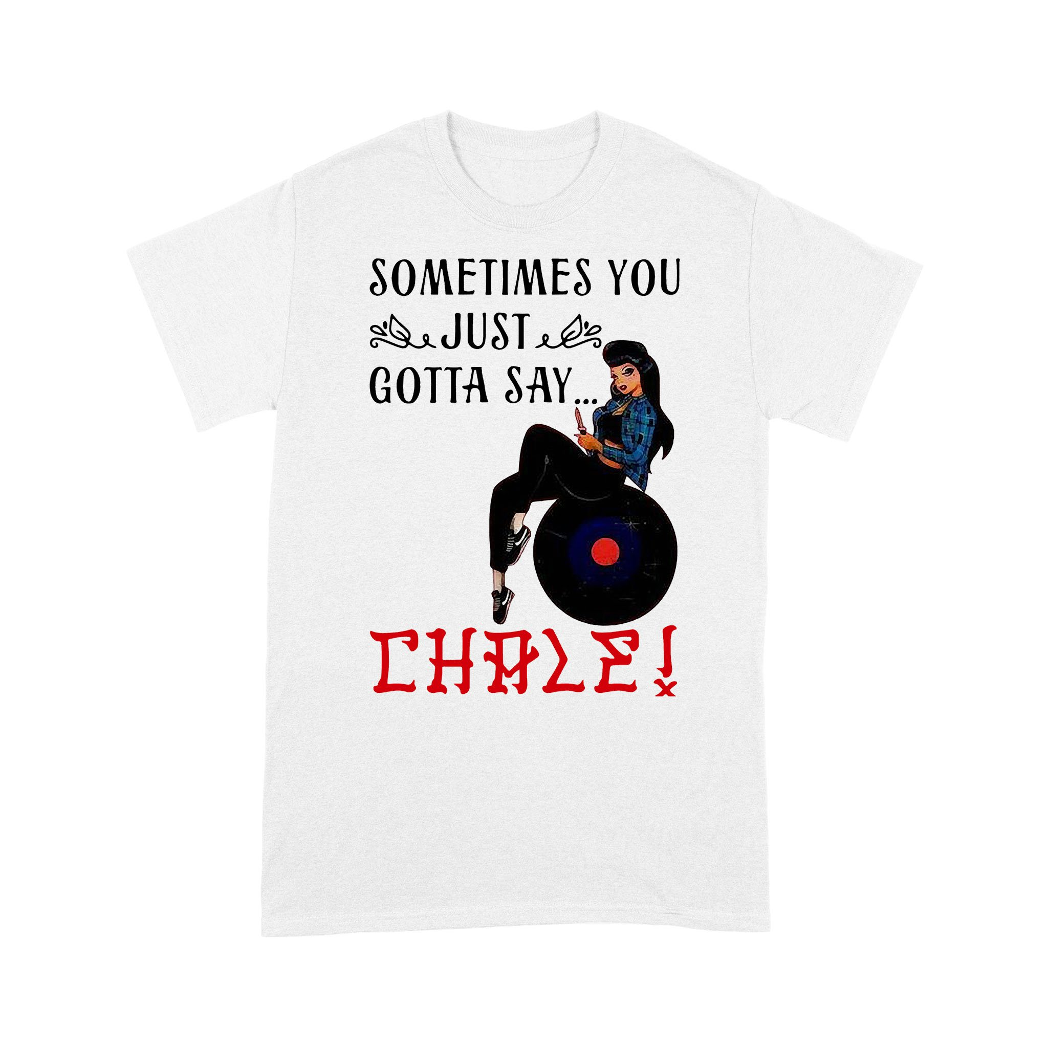 Sometimes You Just Gotta Say Chale T-shirt