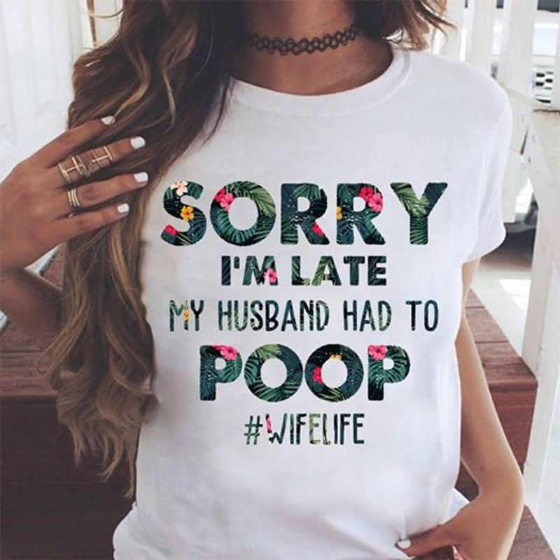 Sorry I Am Late My Hsuband Had To Poop Wife Life   T Shirt White B1