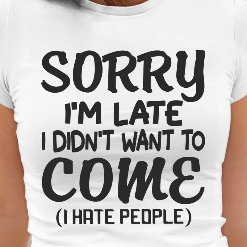 Sorry I'm Late I Didn't Want To Come I Hate People Funny White T Shirt Men And Women S-6XL Cotton