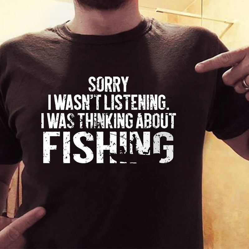 Sorry I Wasn't Listening I Was Thinking  About Fishing T-shirt Black A5