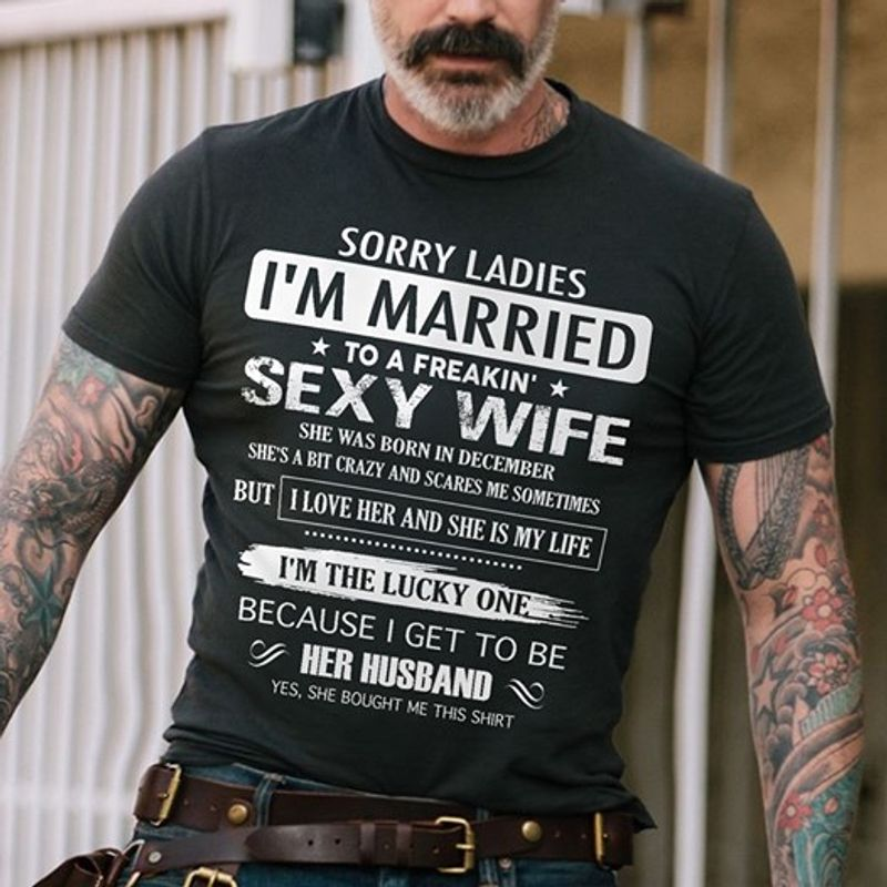 Sorry Ladies I Am Married To A Freakin Sexy Wife She Was Born In December But I Love Her And She Is My Life I Am The Lucky One Because I Get To Be Her Husband  Yes She Bought Me This Shirt T-shirt Black C2