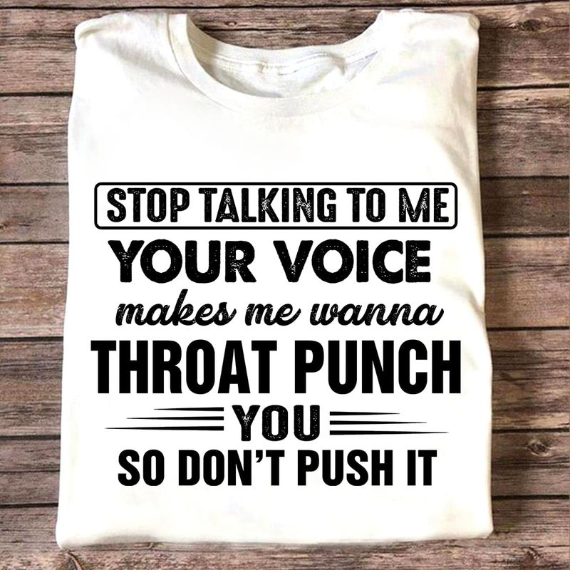 Stop Talking To Me Your Voice Makes Me Wanna Throat Punch You Funny Sarcasm White T Shirt Men And Women S-6XL Cotton