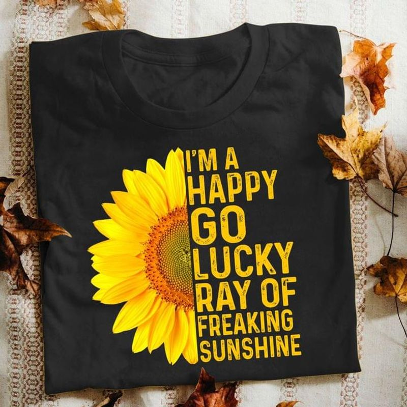 Sunflower I'm A Happy Go Lucky Ray Of Freaking Sunshine Funny Tee Friends Gift Black T Shirt Men And Women S-6XL Cotton