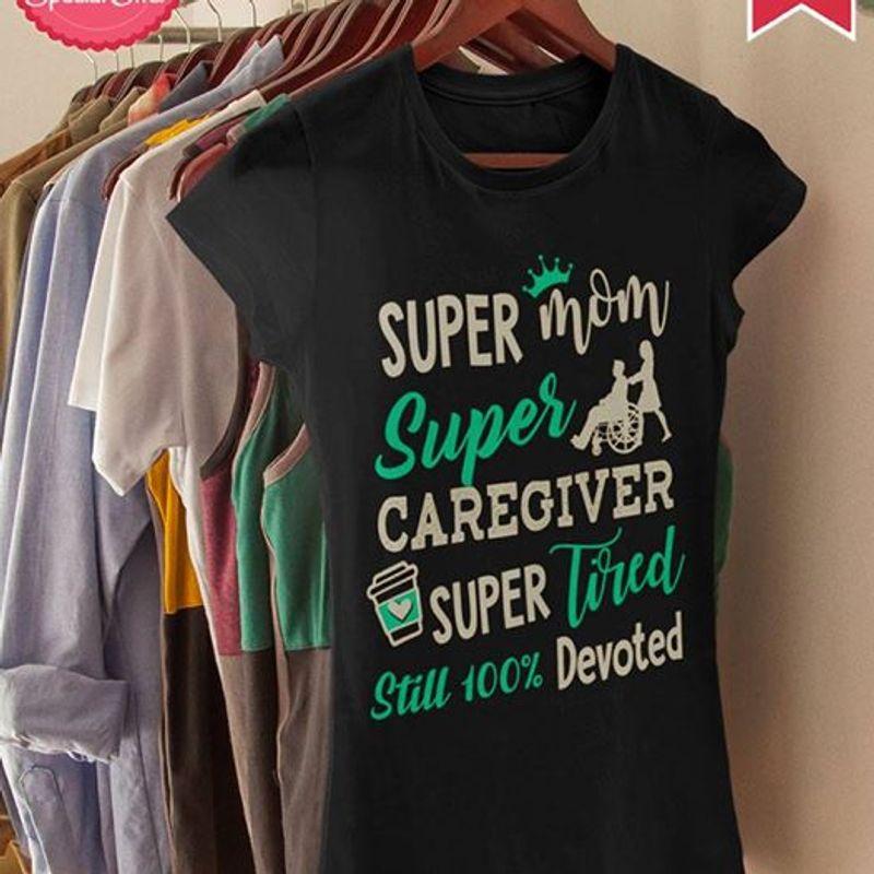Super Mom Super Caregiver Super Tired Still 100% Devoted T Shirt Black A5