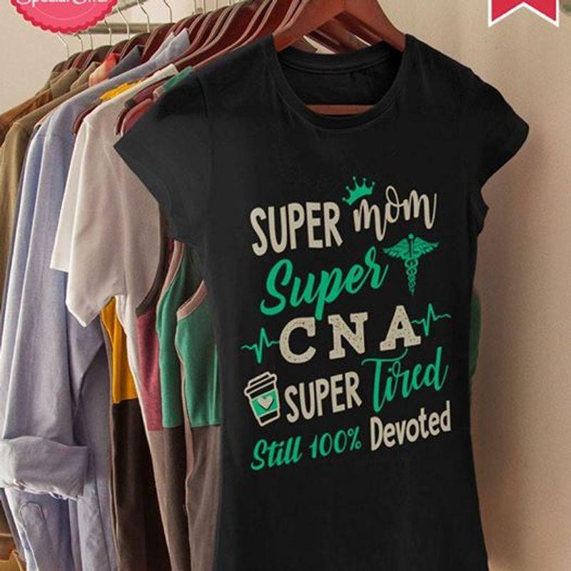 Super Mom Super Cna Super Tired Still 100 Devoted   T-shirt Black B1