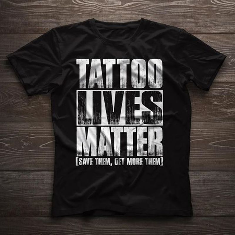 Tattoos Lives Matter Save Them Get More Them T-shirt Black A8