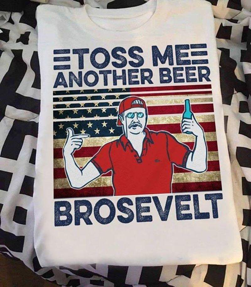 Teddy Roosevelt Parody Toss Me Another Beer Brosevelt Independence Day WhiteT Shirt Men/ Woman S-6XL Cotton
