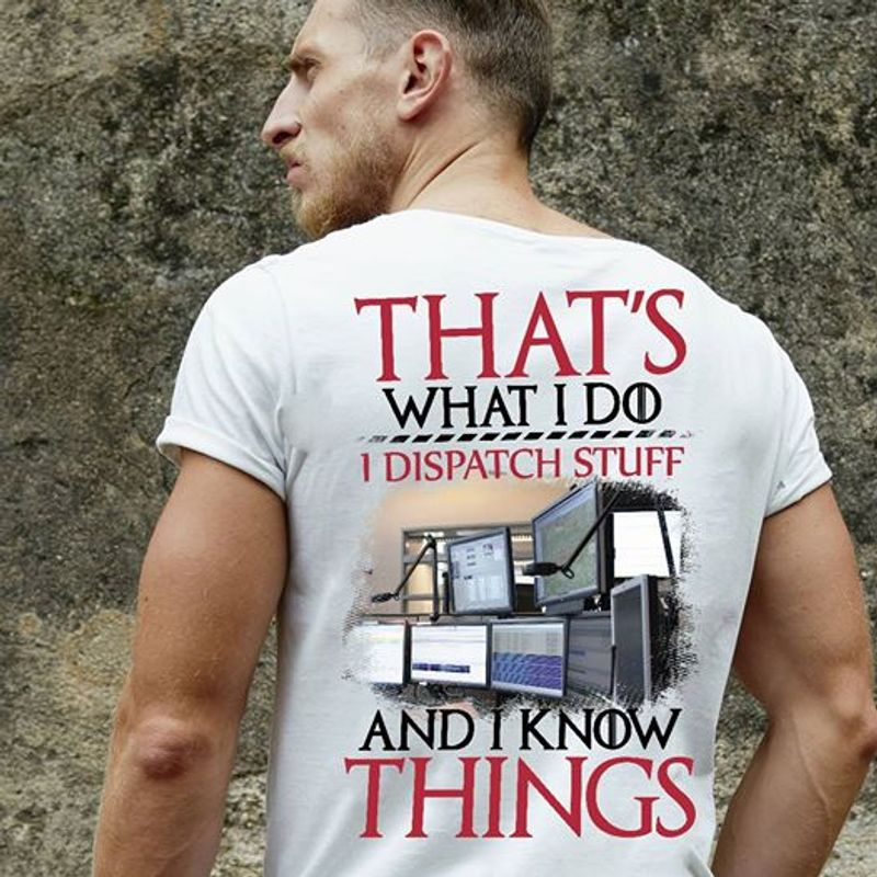 That Is What I Do I Dispatch Stuff And I Know Things  T Shirt White A9