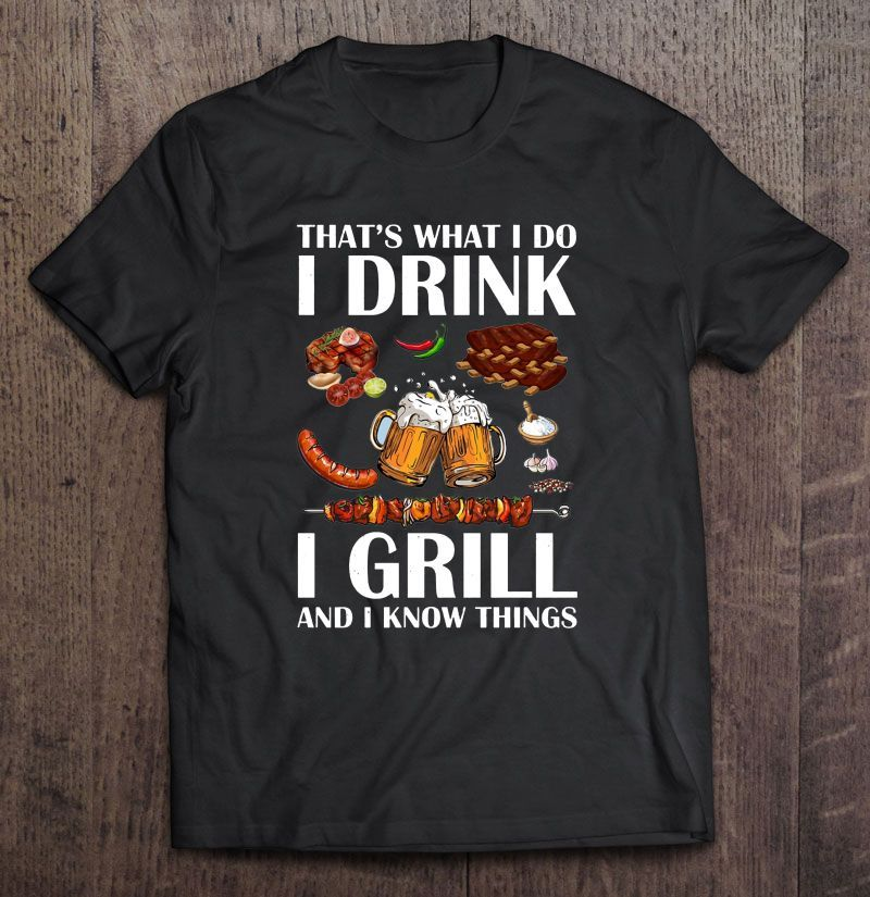That'S What I Do I Drink I Grill And I Know Things T Shirt Black