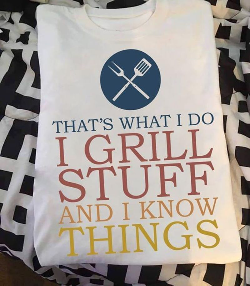 That'S What I Do I Grill Stuff And I Know Things White T Shirt Men And Women S-6XL Cotton