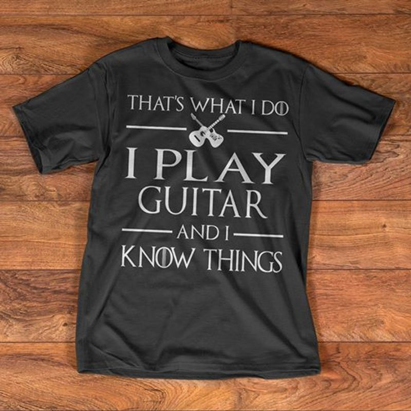 That's What I Do I Play Guitar And I Know Things  T Shirt Black A5